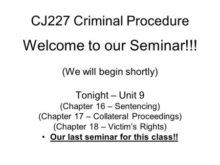 CJ227 Criminal Procedure Welcome to our Seminar!!! (We will begin shortly) Tonight – Unit 9 (Chapter 16 – Sentencing) (Chapter 17 – Collateral Proceedings)