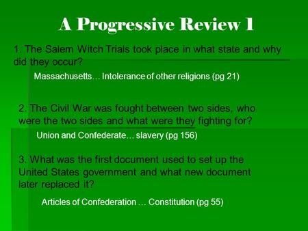 A Progressive Review 1 1. The Salem Witch Trials took place in what state and why did they occur? Massachusetts… Intolerance of other religions (pg 21)