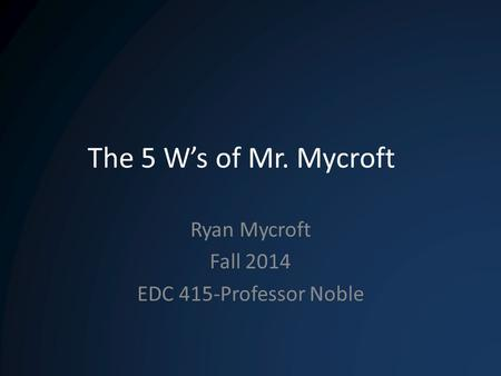 The 5 W's of Mr. Mycroft Ryan Mycroft Fall 2014 EDC 415-Professor Noble.