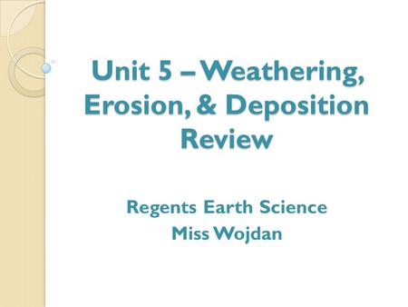 Unit 5 – Weathering, Erosion, & Deposition Review