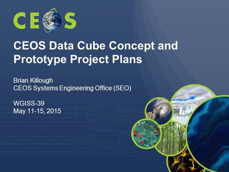 CEOS Data Cube Concept and Prototype Project Plans Brian Killough CEOS Systems Engineering Office (SEO) WGISS-39 May 11-15, 2015.