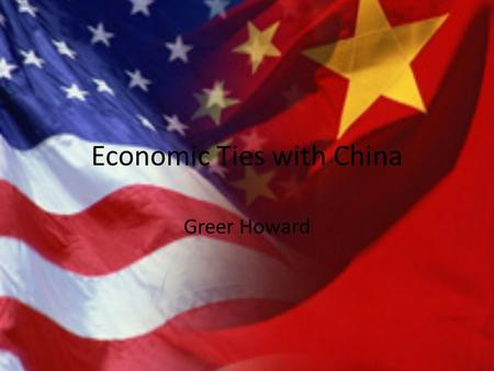 Economic Ties with China Greer Howard. The Background China has the third largest economy Growing more that 10% each year for the past 30 years Still.