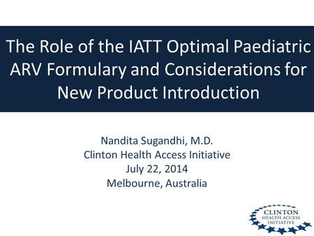 The Role of the IATT Optimal Paediatric ARV Formulary and Considerations for New Product Introduction Nandita Sugandhi, M.D. Clinton Health Access Initiative.