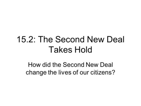 15.2: The Second New Deal Takes Hold How did the Second New Deal change the lives of our citizens?