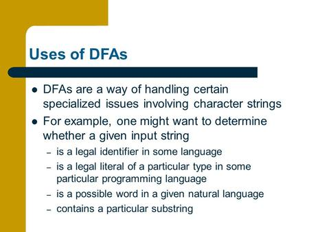 Uses of DFAs DFAs are a way of handling certain specialized issues involving character strings For example, one might want to determine whether a given.