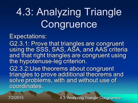 7/2/20154.3: Analyzing Triangle Congruence Expectations: G2.3.1: Prove that triangles are congruent using the SSS, SAS, ASA, and AAS criteria and that.