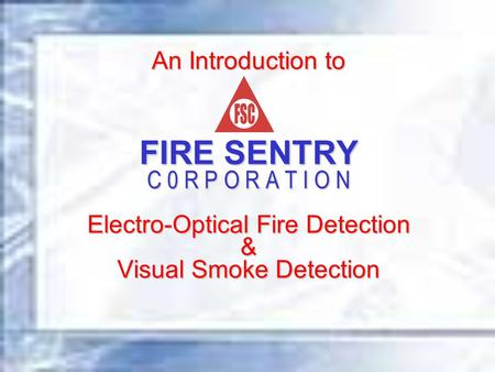 An Introduction to FIRE SENTRY C 0 R P O R A T I O N Electro-Optical Fire Detection & Visual Smoke Detection.