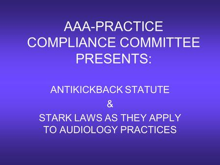 AAA-PRACTICE COMPLIANCE COMMITTEE PRESENTS: ANTIKICKBACK STATUTE & STARK LAWS AS THEY APPLY TO AUDIOLOGY PRACTICES.
