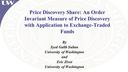 Price Discovery Share: An Order Invariant Measure of Price Discovery with Application to Exchange-Traded Funds By Syed Galib Sultan University of Washington.