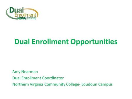 Dual Enrollment Opportunities Amy Nearman Dual Enrollment Coordinator Northern Virginia Community College- Loudoun Campus.