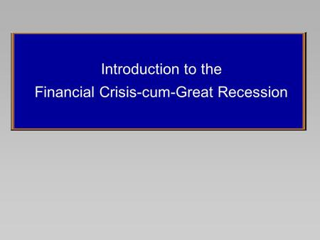 Introduction to the Financial Crisis-cum-Great Recession.