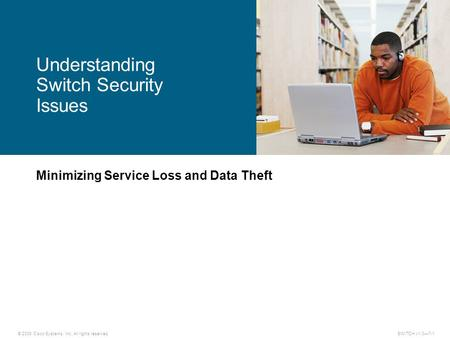 © 2009 Cisco Systems, Inc. All rights reserved. SWITCH v1.0—7-1 Minimizing Service Loss and Data Theft Understanding Switch Security Issues.