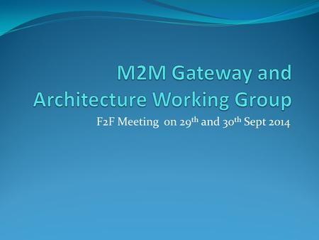"F2F Meeting on 29 th and 30 th Sept 2014. Background In a Joint meeting of ""M2M Policy & Regulatory Committee"", ""M2M Consultative Committee"" on 13 th."