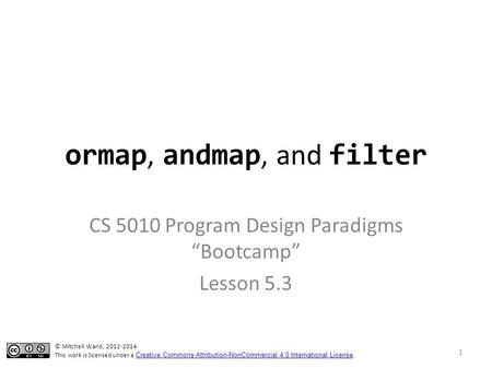 "Ormap, andmap, and filter CS 5010 Program Design Paradigms ""Bootcamp"" Lesson 5.3 TexPoint fonts used in EMF. Read the TexPoint manual before you delete."