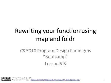 "Rewriting your function using map and foldr CS 5010 Program Design Paradigms ""Bootcamp"" Lesson 5.5 TexPoint fonts used in EMF. Read the TexPoint manual."
