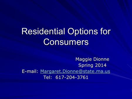 Residential Options for Consumers Maggie Dionne Spring 2014    Tel: 617-204-3761.