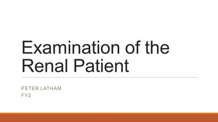 Examination of the Renal Patient PETER LATHAM FY2.
