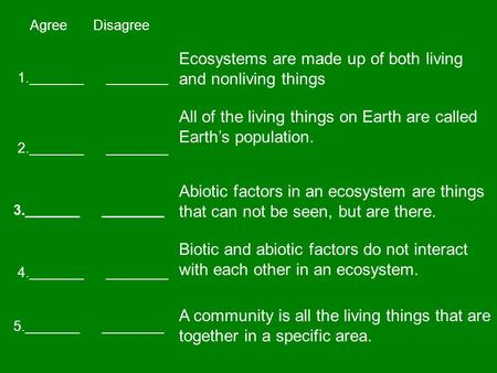 Agree Disagree 1._______ ________ 2._______ ________ 3._______ ________ 5._______ ________ 4._______ ________ Ecosystems are made up of both living and.
