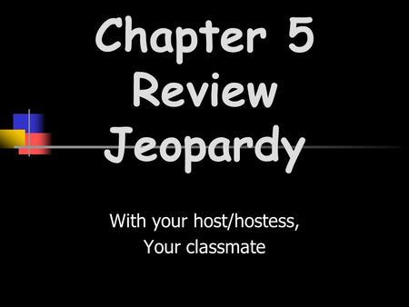 With your host/hostess, Your classmate Chapter 5 Review Jeopardy.