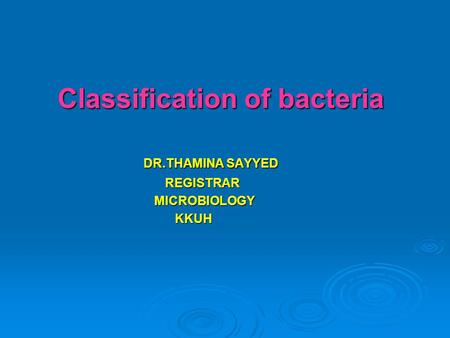 Classification of bacteria Classification of bacteria DR.THAMINA SAYYED DR.THAMINA SAYYED REGISTRAR REGISTRAR MICROBIOLOGY MICROBIOLOGY KKUH KKUH.