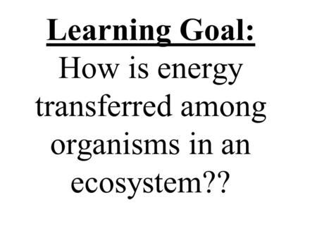 Learning Goal: How is energy transferred among organisms in an ecosystem??