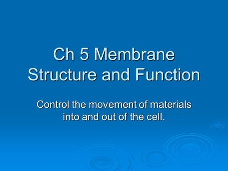 Ch 5 Membrane Structure and Function Control the movement of materials into and out of the cell.