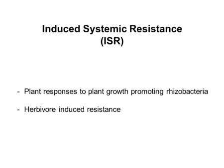 Induced Systemic Resistance (ISR) -Plant responses to plant growth promoting rhizobacteria -Herbivore induced resistance.