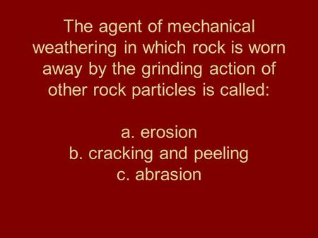 The agent of mechanical weathering in which rock is worn away by the grinding action of other rock particles is called: a. erosion b. cracking and peeling.