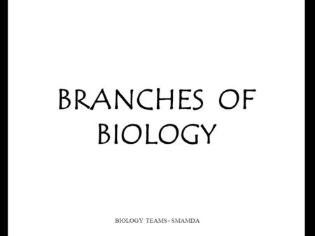 BRANCHES OF BIOLOGY BIOLOGY TEAMS - SMAMDA Biology is simply the study of life. Biology is concerned with all living things. There are many branches.