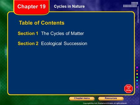 Copyright © by Holt, Rinehart and Winston. All rights reserved. ResourcesChapter menu Cycles in Nature Section 1 The Cycles of Matter Section 2 Ecological.