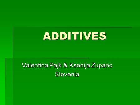 ADDITIVES Valentina Pajk & Ksenija Zupanc Slovenia.