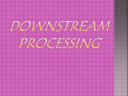 The various processes used for the actual recovery of useful products from fermentation or any other process together constitute 'downstream processing'