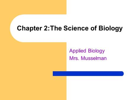 Chapter 2:The Science of Biology Applied Biology Mrs. Musselman.