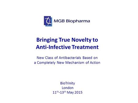 Bringing True Novelty to Anti-Infective Treatment New Class <strong>of</strong> Antibacterials Based on a Completely New Mechanism <strong>of</strong> Action BioTrinity London 11 th -13.