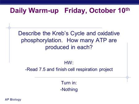 AP Biology Daily Warm-up Friday, October 10 th Describe the Kreb's Cycle and oxidative phosphorylation. How many ATP are produced in each? HW: -Read 7.5.
