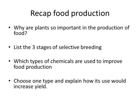 Recap food production Why are plants so important in the production of food? List the 3 stages of selective breeding Which types of chemicals are used.