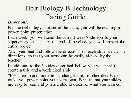 Holt Biology B Technology Pacing Guide Directions: For the technology portion of the class, you will be creating a power point presentation. Each week,