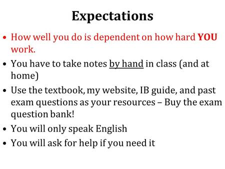 Expectations How well you do is dependent on how hard YOU work. You have to take notes by hand in class (and at home) Use the textbook, my website, IB.