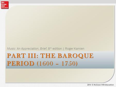 2014 © McGraw-Hill Education PART III: THE BAROQUE PERIOD (1600 – 1750) Music: An Appreciation, Brief, 8 th edition | Roger Kamien.