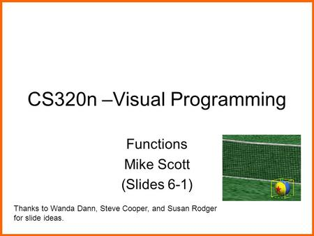 CS320n –Visual Programming Functions Mike Scott (Slides 6-1) Thanks to Wanda Dann, Steve Cooper, and Susan Rodger for slide ideas.