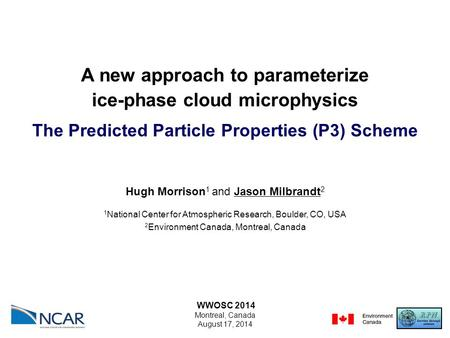 A new approach to parameterize ice-phase cloud microphysics The Predicted Particle Properties (P3) Scheme WWOSC 2014 Montreal, Canada August 17, 2014 Hugh.