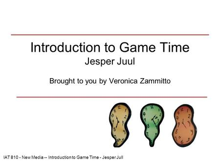 IAT 810 - New Media -- Introduction to Game Time - Jesper Jull Introduction to Game Time Jesper Juul Brought to you by Veronica Zammitto.