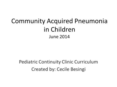 Community Acquired Pneumonia in Children June 2014 Pediatric Continuity Clinic Curriculum Created by: Cecile Besingi.