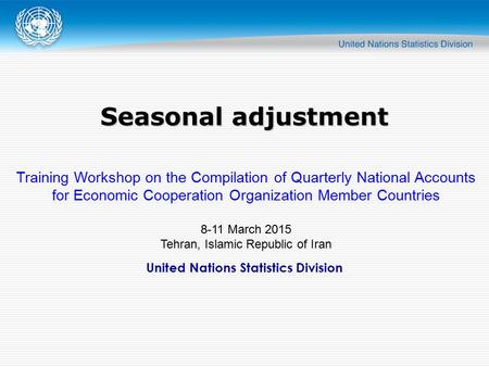 United Nations Statistics Division Seasonal adjustment Training Workshop on the Compilation of Quarterly National Accounts for Economic Cooperation Organization.
