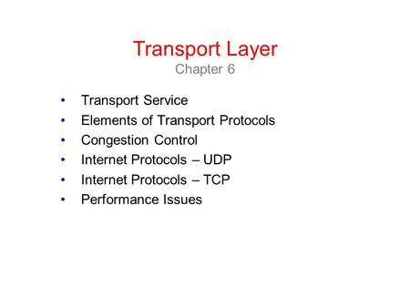 Transport Layer Chapter 6 Transport Service Elements of Transport Protocols Congestion Control Internet Protocols – UDP Internet Protocols – TCP Performance.