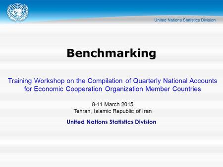 United Nations Statistics Division Benchmarking Training Workshop on the Compilation of Quarterly National Accounts for Economic Cooperation Organization.