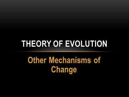 Other Mechanisms of Change THEORY OF EVOLUTION. WHAT ARE WE LEARNING TODAY? Benchmarks SC.912.L.15.13 – Describe the conditions required for natural selection,
