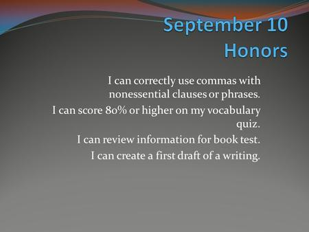 I can correctly use commas with nonessential clauses or phrases. I can score 80% or higher on my vocabulary quiz. I can review information for book test.