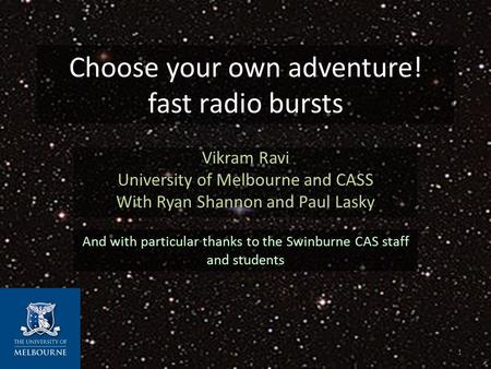 Choose your own adventure! fast radio bursts Vikram Ravi University of Melbourne and CASS With Ryan Shannon and Paul Lasky And with particular thanks to.