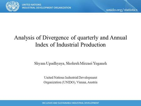 Unido.org/statistics Analysis of Divergence of quarterly and Annual Index of Industrial Production Shyam Upadhyaya, Shohreh Mirzaei Yeganeh United Nations.